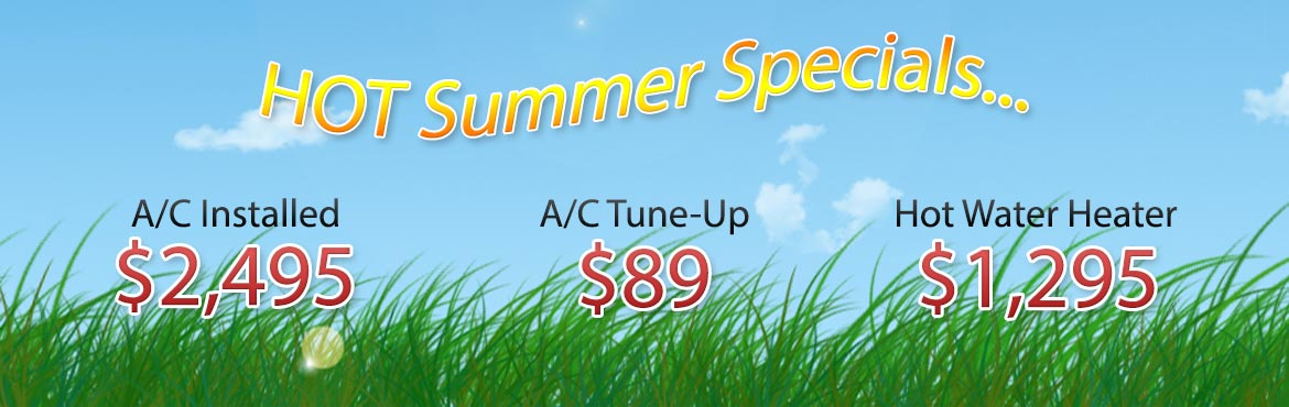 Summer specials and promotions: A/C Installed $2,495. A/C Tune-Up $89.00. Hot Water Heater Installed $1,195.00